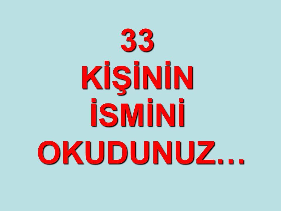 33 KİŞİNİN İSMİNİ OKUDUNUZ…