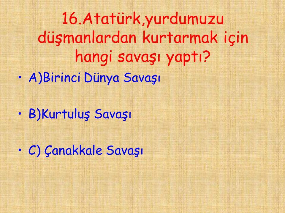 16.Atatürk,yurdumuzu düşmanlardan kurtarmak için hangi savaşı yaptı