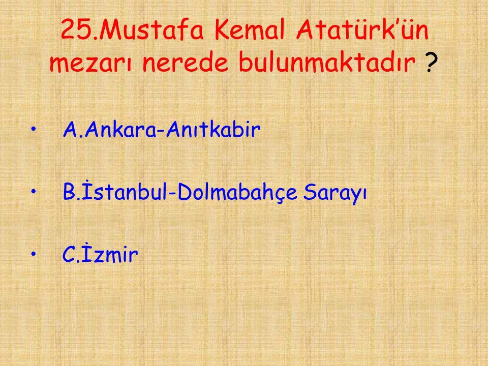 25.Mustafa Kemal Atatürk'ün mezarı nerede bulunmaktadır