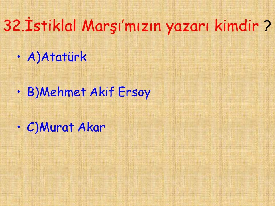 32.İstiklal Marşı'mızın yazarı kimdir