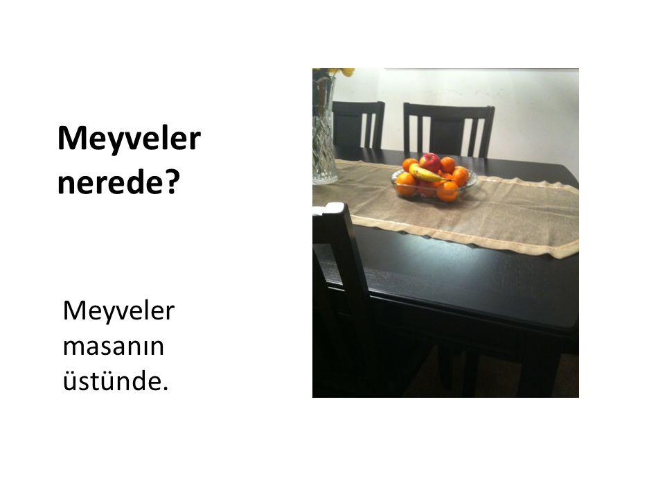 Meyveler nerede Meyveler masanın üstünde.