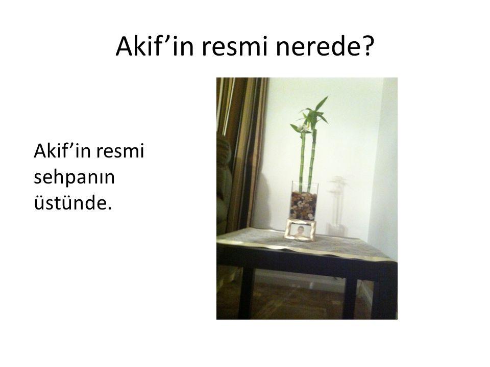 Akif'in resmi nerede Akif'in resmi sehpanın üstünde.