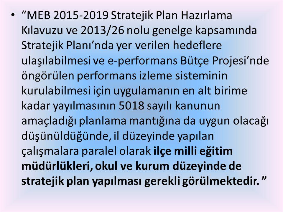 MEB 2015-2019 Stratejik Plan Hazırlama Kılavuzu ve 2013/26 nolu genelge kapsamında Stratejik Planı'nda yer verilen hedeflere ulaşılabilmesi ve e-performans Bütçe Projesi'nde öngörülen performans izleme sisteminin kurulabilmesi için uygulamanın en alt birime kadar yayılmasının 5018 sayılı kanunun amaçladığı planlama mantığına da uygun olacağı düşünüldüğünde, il düzeyinde yapılan çalışmalara paralel olarak ilçe milli eğitim müdürlükleri, okul ve kurum düzeyinde de stratejik plan yapılması gerekli görülmektedir.