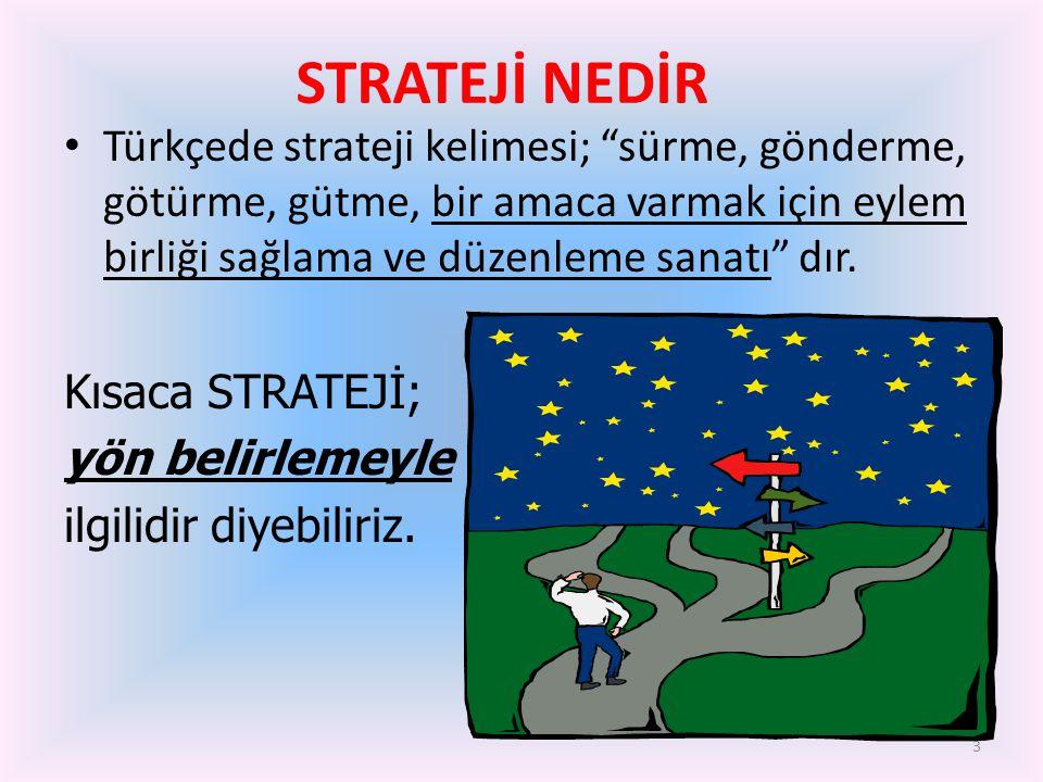 STRATEJİ NEDİR Türkçede strateji kelimesi; sürme, gönderme, götürme, gütme, bir amaca varmak için eylem birliği sağlama ve düzenleme sanatı dır.