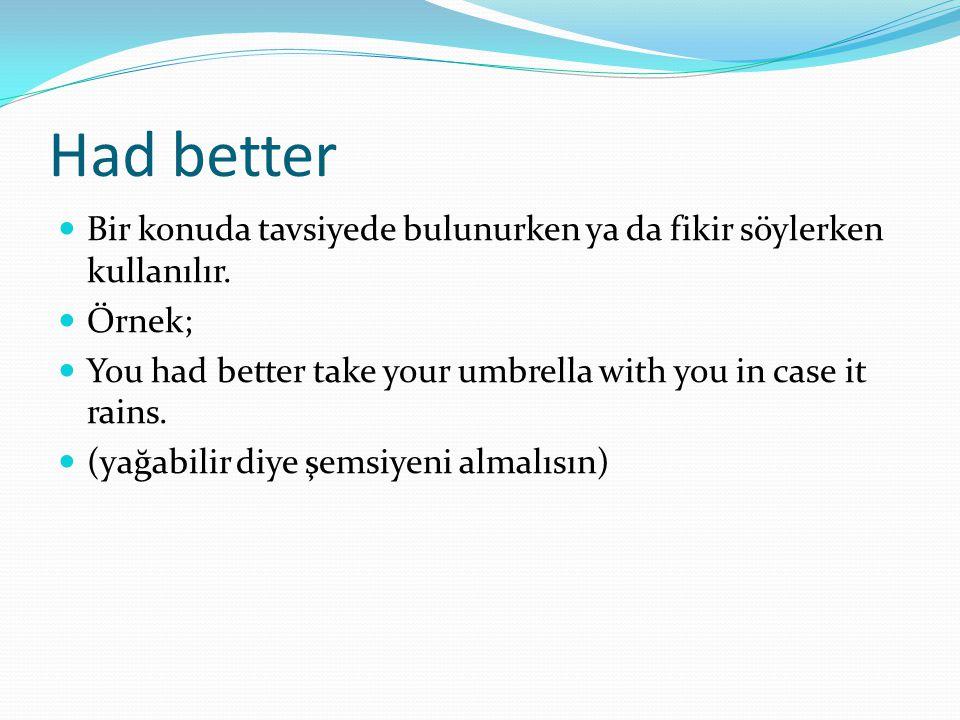 Had better Bir konuda tavsiyede bulunurken ya da fikir söylerken kullanılır. Örnek; You had better take your umbrella with you in case it rains.