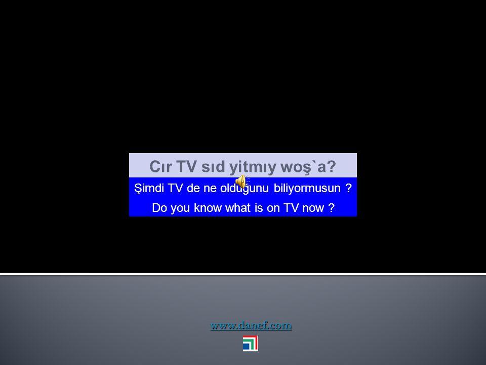 Cır TV sıd yitmıy woş`a Şimdi TV de ne olduğunu biliyormusun