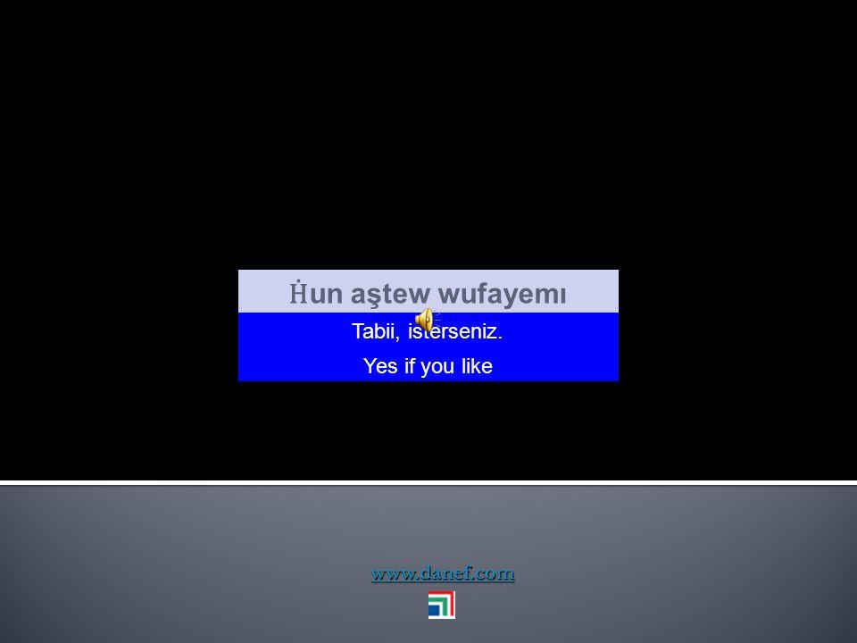 Ḣun aştew wufayemı Tabii, isterseniz. Yes if you like www.danef.com