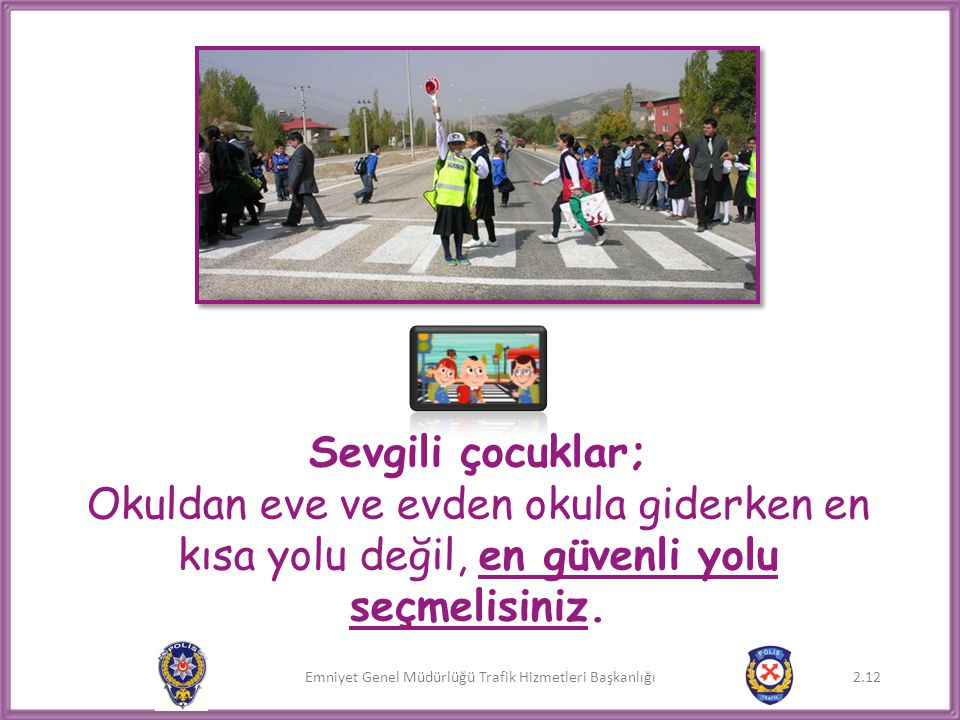 Sevgili çocuklar; Okuldan eve ve evden okula giderken en kısa yolu değil, en güvenli yolu seçmelisiniz.