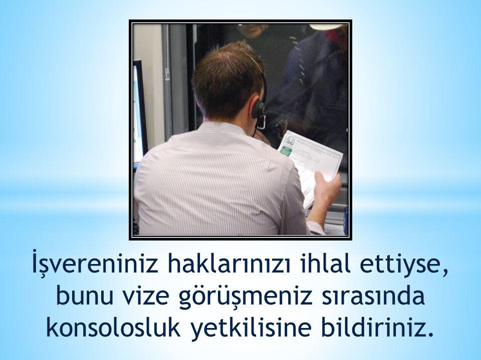 İşvereniniz haklarınızı ihlal ettiyse, bunu vize görüşmeniz sırasında konsolosluk yetkilisine bildiriniz.