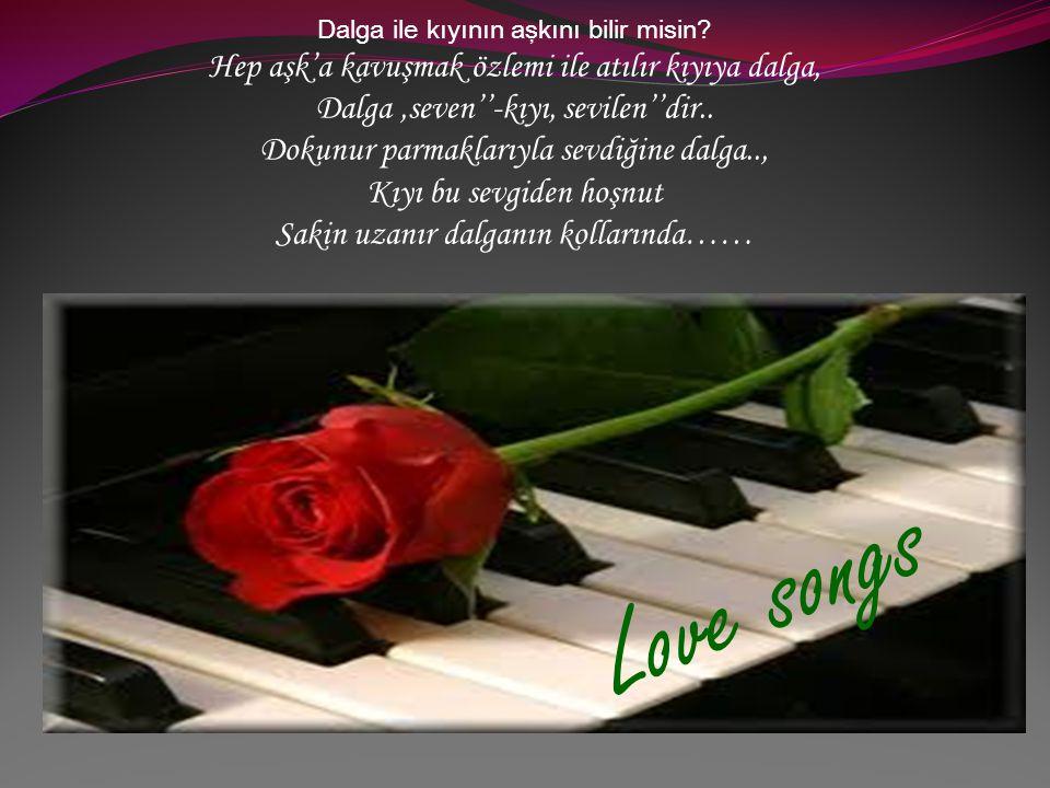 Love songs Hep aşk'a kavuşmak özlemi ile atılır kıyıya dalga,