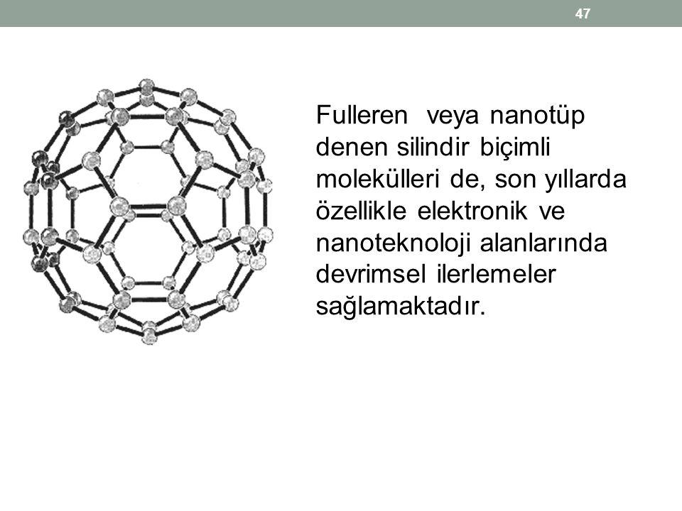 Fulleren veya nanotüp denen silindir biçimli molekülleri de, son yıllarda özellikle elektronik ve nanoteknoloji alanlarında devrimsel ilerlemeler sağlamaktadır.