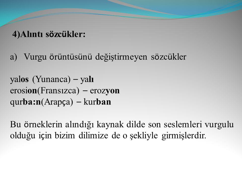 4)Alıntı sözcükler: Vurgu örüntüsünü değiştirmeyen sözcükler. yalos (Yunanca) – yalı. erosion(Fransızca) – erozyon.