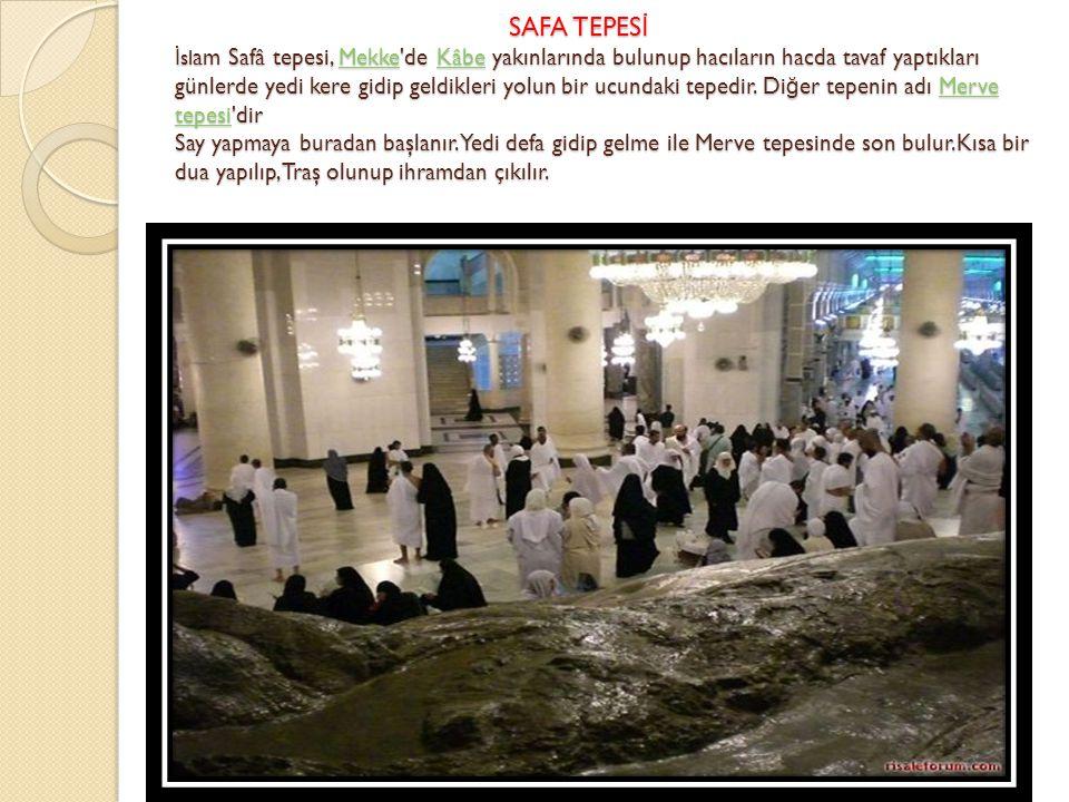 SAFA TEPESİ İslam Safâ tepesi, Mekke de Kâbe yakınlarında bulunup hacıların hacda tavaf yaptıkları günlerde yedi kere gidip geldikleri yolun bir ucundaki tepedir.
