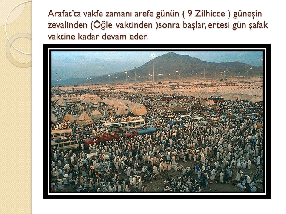 Arafat'ta vakfe zamanı arefe günün ( 9 Zilhicce ) güneşin zevalinden (Öğle vaktinden )sonra başlar, ertesi gün şafak vaktine kadar devam eder.