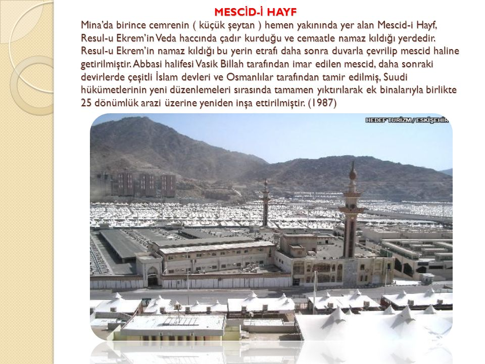 MESCİD-İ HAYF Mina'da birince cemrenin ( küçük şeytan ) hemen yakınında yer alan Mescid-i Hayf, Resul-u Ekrem'in Veda haccında çadır kurduğu ve cemaatle namaz kıldığı yerdedir.