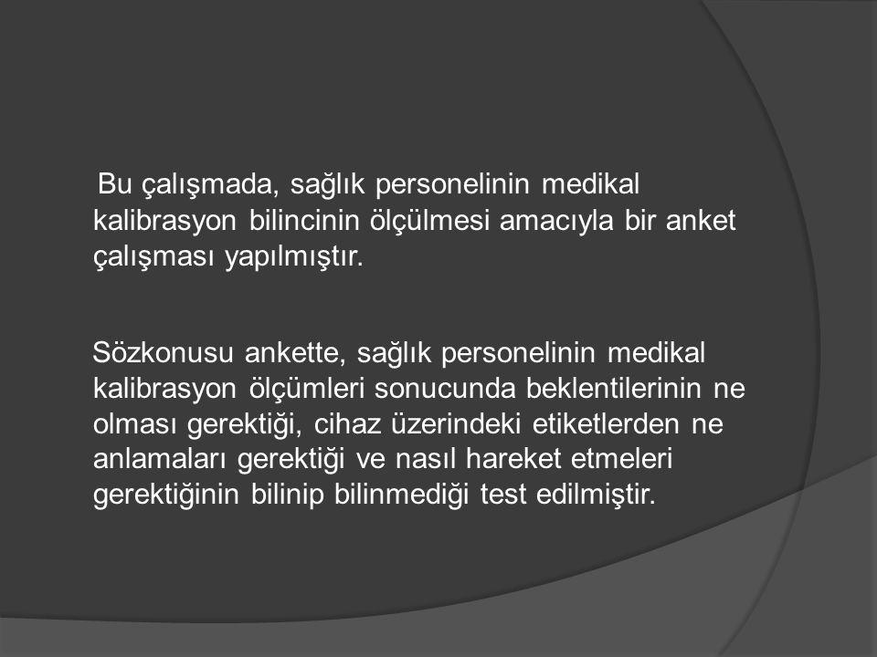 Bu çalışmada, sağlık personelinin medikal kalibrasyon bilincinin ölçülmesi amacıyla bir anket çalışması yapılmıştır.