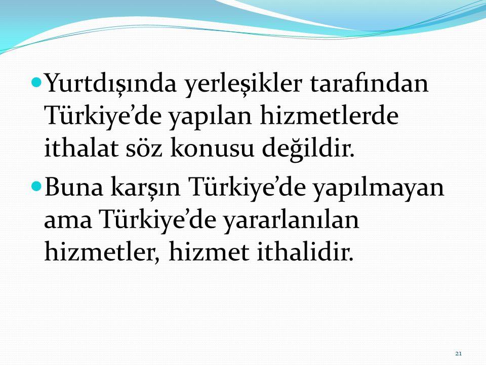 Yurtdışında yerleşikler tarafından Türkiye'de yapılan hizmetlerde ithalat söz konusu değildir.