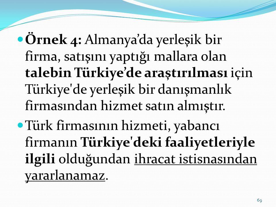 Örnek 4: Almanya'da yerleşik bir firma, satışını yaptığı mallara olan talebin Türkiye'de araştırılması için Türkiye de yerleşik bir danışmanlık firmasından hizmet satın almıştır.