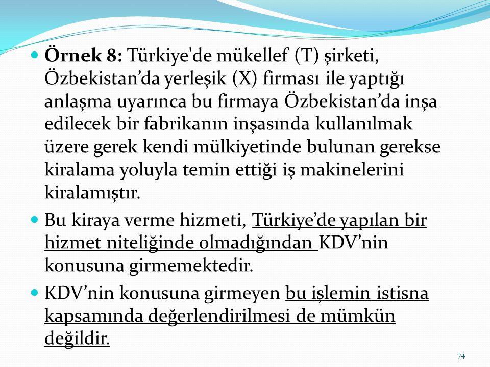 Örnek 8: Türkiye de mükellef (T) şirketi, Özbekistan'da yerleşik (X) firması ile yaptığı anlaşma uyarınca bu firmaya Özbekistan'da inşa edilecek bir fabrikanın inşasında kullanılmak üzere gerek kendi mülkiyetinde bulunan gerekse kiralama yoluyla temin ettiği iş makinelerini kiralamıştır.