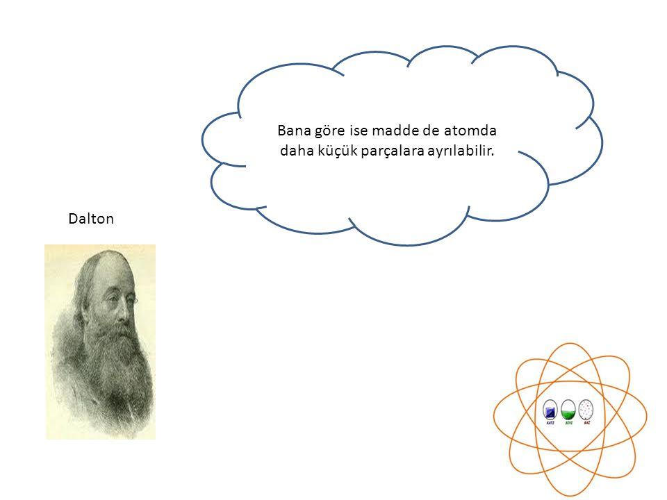 Bana göre ise madde de atomda daha küçük parçalara ayrılabilir.