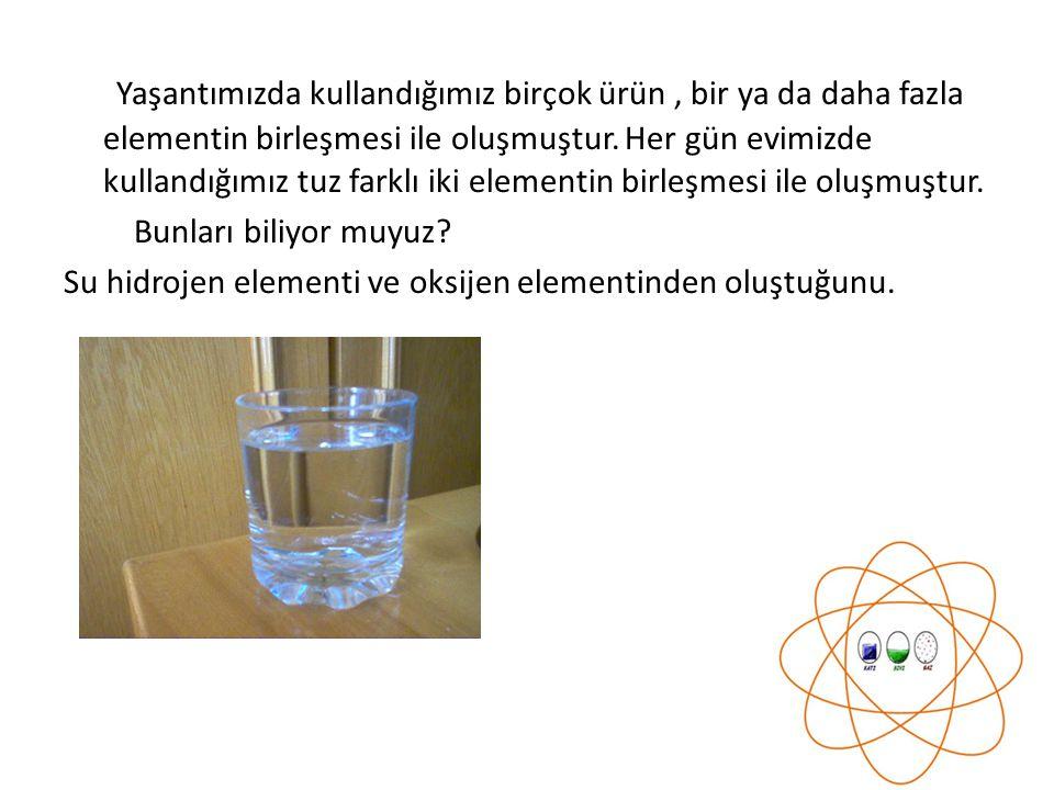Yaşantımızda kullandığımız birçok ürün , bir ya da daha fazla elementin birleşmesi ile oluşmuştur. Her gün evimizde kullandığımız tuz farklı iki elementin birleşmesi ile oluşmuştur.