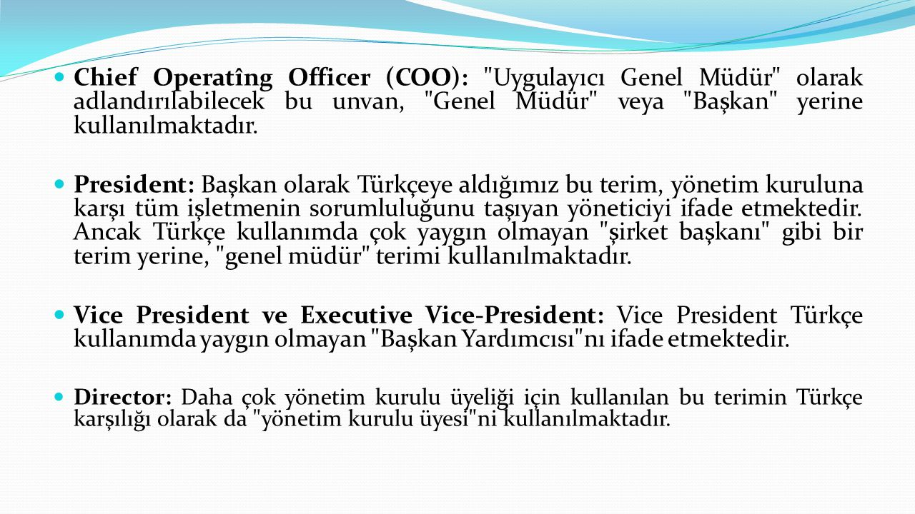 Chief Operatîng Officer (COO): Uygulayıcı Genel Müdür olarak adlandırılabilecek bu unvan, Genel Müdür veya Başkan yerine kullanılmaktadır.