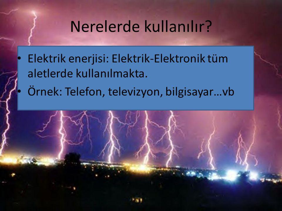 Nerelerde kullanılır. Elektrik enerjisi: Elektrik-Elektronik tüm aletlerde kullanılmakta.