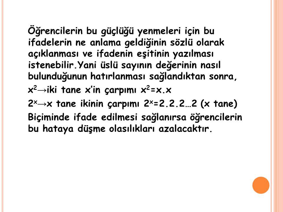 Öğrencilerin bu güçlüğü yenmeleri için bu ifadelerin ne anlama geldiğinin sözlü olarak açıklanması ve ifadenin eşitinin yazılması istenebilir.Yani üslü sayının değerinin nasıl bulunduğunun hatırlanması sağlandıktan sonra, x2→iki tane x'in çarpımı x2=x.x 2x→x tane ikinin çarpımı 2x=2.2.2…2 (x tane) Biçiminde ifade edilmesi sağlanırsa öğrencilerin bu hataya düşme olasılıkları azalacaktır.