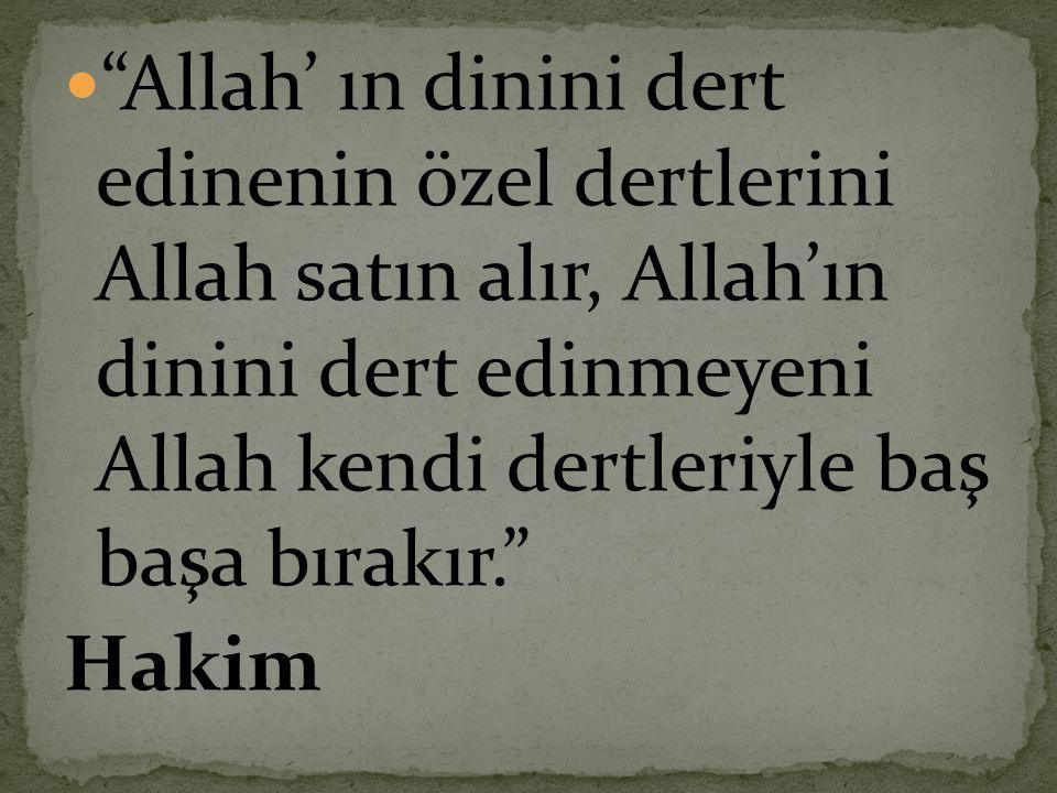Allah' ın dinini dert edinenin özel dertlerini Allah satın alır, Allah'ın dinini dert edinmeyeni Allah kendi dertleriyle baş başa bırakır.