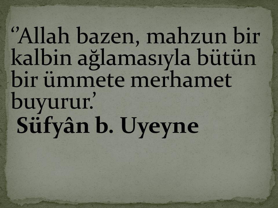 ''Allah bazen, mahzun bir kalbin ağlamasıyla bütün bir ümmete merhamet buyurur.'