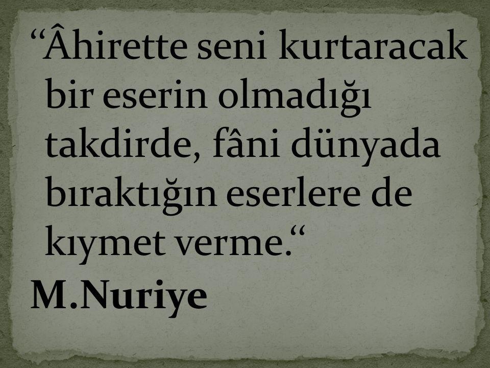 ''Âhirette seni kurtaracak bir eserin olmadığı takdirde, fâni dünyada bıraktığın eserlere de kıymet verme.'' M.Nuriye
