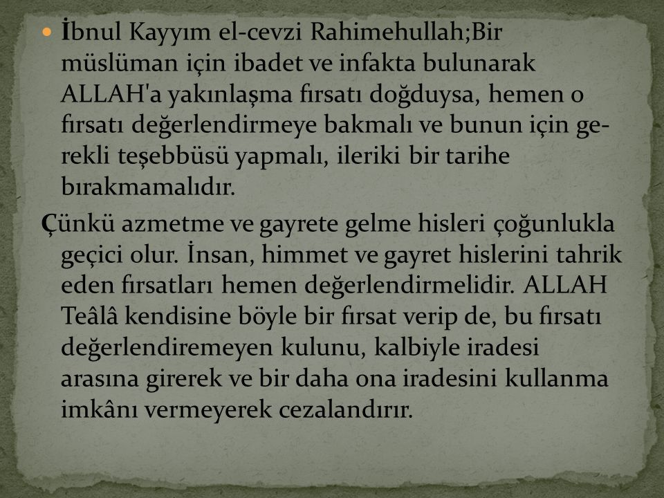 İbnul Kayyım el-cevzi Rahimehullah;Bir müslüman için ibadet ve infakta bulunarak ALLAH a yakınlaşma fırsatı doğduysa, hemen o fırsatı değerlendirmeye bakmalı ve bunun için ge rekli teşebbüsü yapmalı, ileriki bir tarihe bırakmamalıdır.