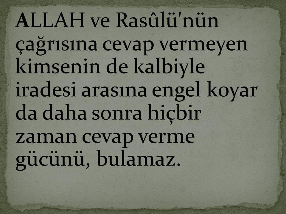 ALLAH ve Rasûlü nün çağrısına cevap vermeyen kimsenin de kalbiyle iradesi arasına engel koyar da daha sonra hiçbir zaman cevap verme gücünü, bulamaz.