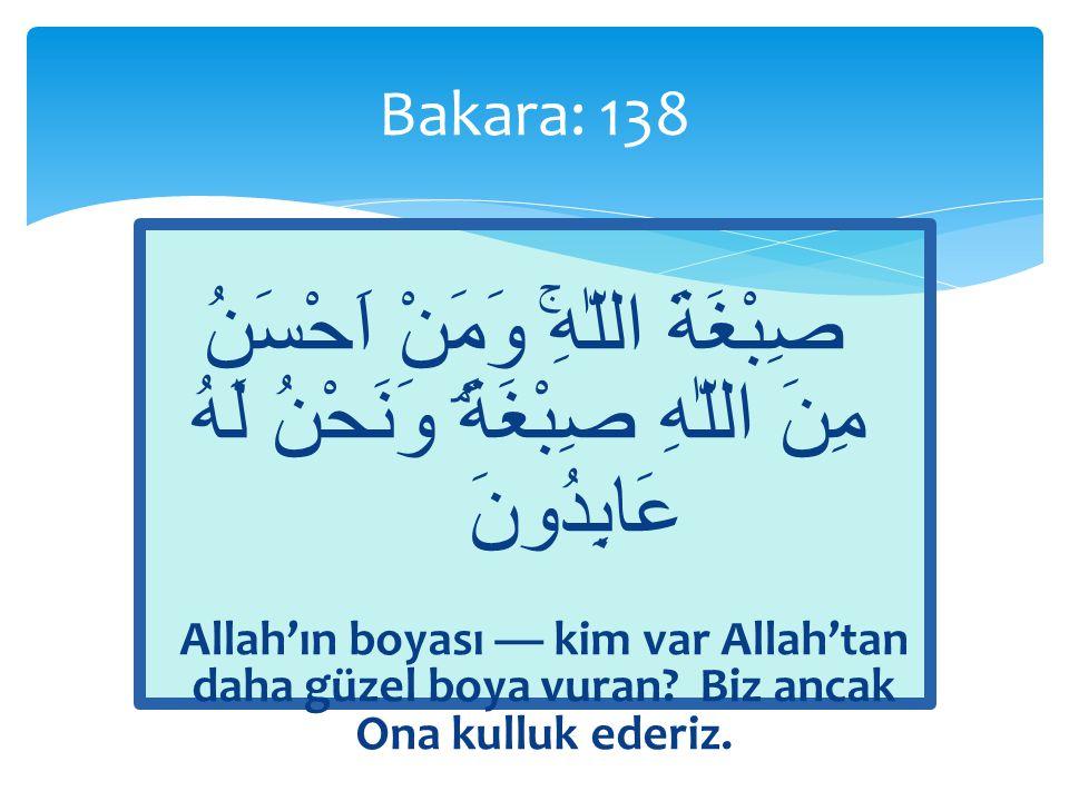 Bakara: 138 صِبْغَةَ اللّٰهِۚ وَمَنْ اَحْسَنُ مِنَ اللّٰهِ صِبْغَةًۘ وَنَحْنُ لَهُ عَابِدُونَ