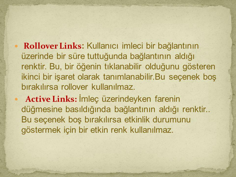 Rollover Links: Kullanıcı imleci bir bağlantının üzerinde bir süre tuttuğunda bağlantının aldığı renktir. Bu, bir öğenin tıklanabilir olduğunu gösteren ikinci bir işaret olarak tanımlanabilir.Bu seçenek boş bırakılırsa rollover kullanılmaz.