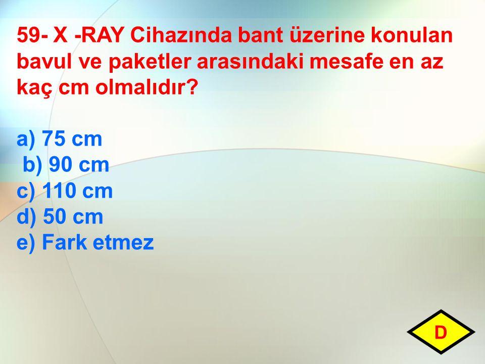 59- X -RAY Cihazında bant üzerine konulan bavul ve paketler arasındaki mesafe en az kaç cm olmalıdır