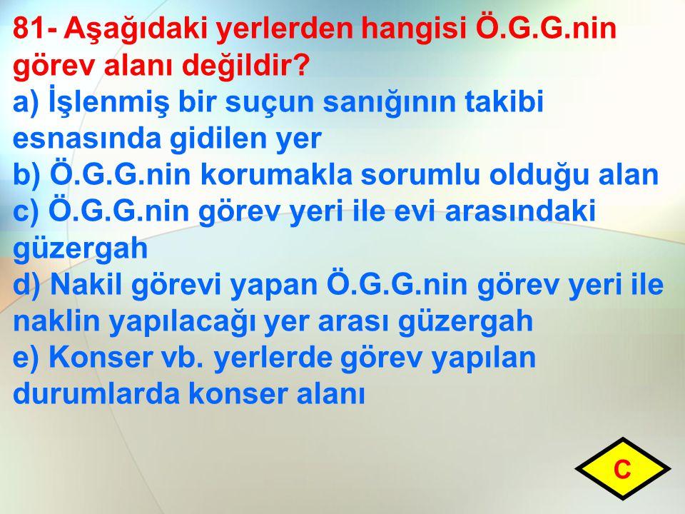 81- Aşağıdaki yerlerden hangisi Ö.G.G.nin görev alanı değildir