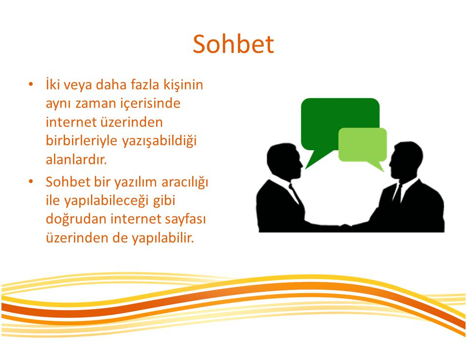 Sohbet İki veya daha fazla kişinin aynı zaman içerisinde internet üzerinden birbirleriyle yazışabildiği alanlardır.