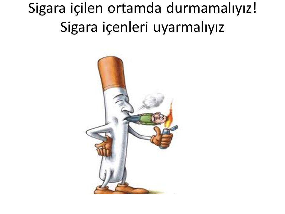 Sigara içilen ortamda durmamalıyız! Sigara içenleri uyarmalıyız