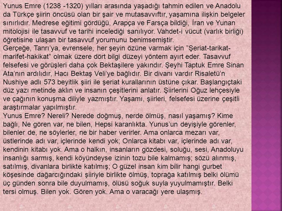 Yunus Emre (1238 -1320) yılları arasında yaşadığı tahmin edilen ve Anadolu da Türkçe şiirin öncüsü olan bir şair ve mutasavvıftır, yaşamına ilişkin belgeler sınırlıdır. Medrese eğitimi gördüğü, Arapça ve Farsça bildiği, İran ve Yunan mitolojisi ile tasavvuf ve tarihi incelediği sanılıyor. Vahdet-i vücut (varlık birliği) öğretisine ulaşan bir tasavvuf yorumunu benimsemiştir.
