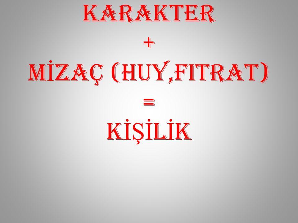 KARAKTER + MİZAÇ (huy,FITRAT) = KİŞİLİK