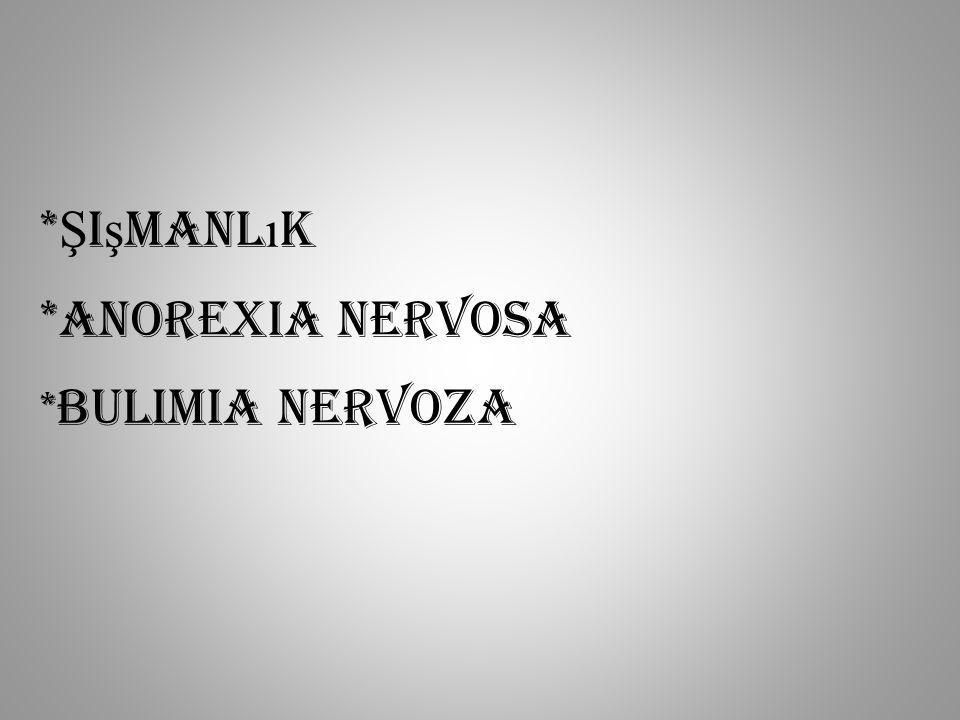 *Şişmanlık *Anorexia Nervosa *Bulimia Nervoza