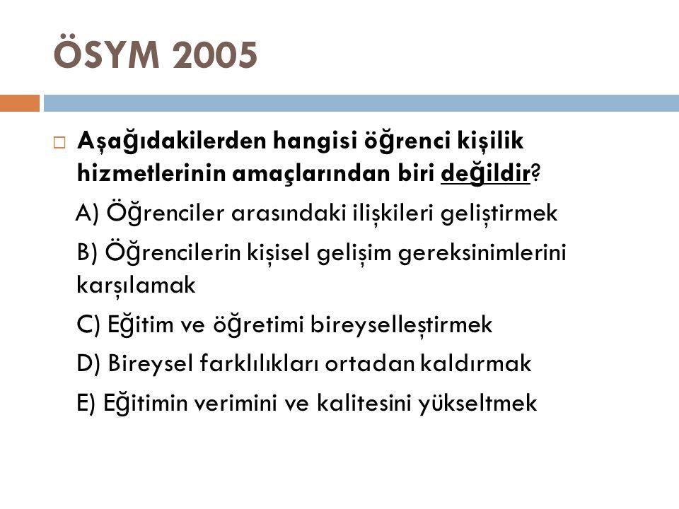 ÖSYM 2005 Aşağıdakilerden hangisi öğrenci kişilik hizmetlerinin amaçlarından biri değildir A) Öğrenciler arasındaki ilişkileri geliştirmek.