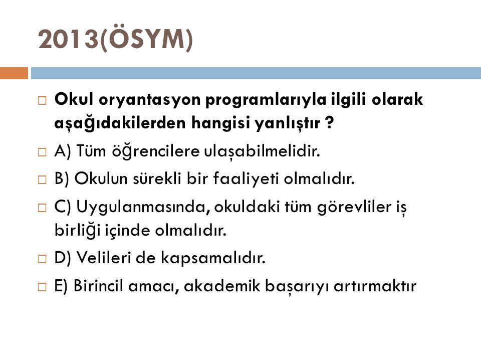 2013(ÖSYM) Okul oryantasyon programlarıyla ilgili olarak aşağıdakilerden hangisi yanlıştır A) Tüm öğrencilere ulaşabilmelidir.