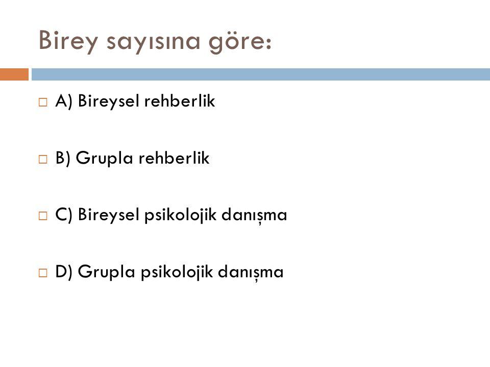 Birey sayısına göre: A) Bireysel rehberlik B) Grupla rehberlik