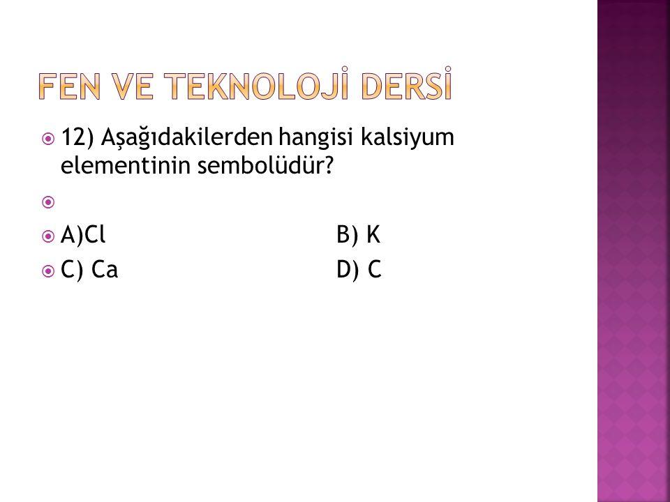 FEN VE TEKNOLOJİ DERSİ 12) Aşağıdakilerden hangisi kalsiyum elementinin sembolüdür A)Cl B) K.