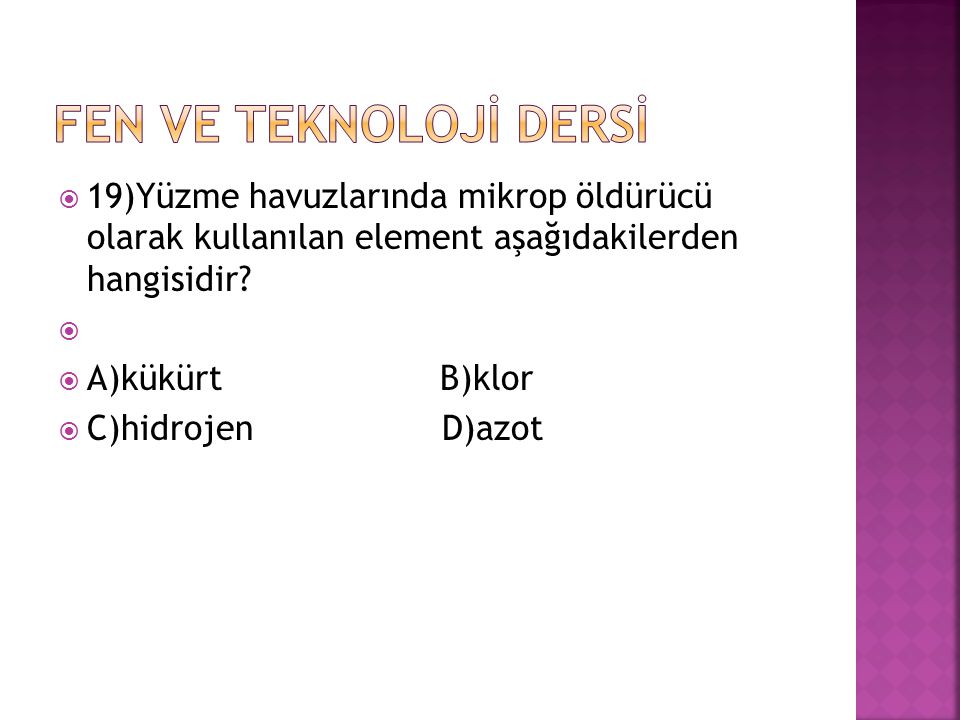 FEN VE TEKNOLOJİ DERSİ 19)Yüzme havuzlarında mikrop öldürücü olarak kullanılan element aşağıdakilerden hangisidir