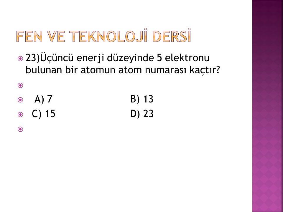 FEN VE TEKNOLOJİ DERSİ 23)Üçüncü enerji düzeyinde 5 elektronu bulunan bir atomun atom numarası kaçtır