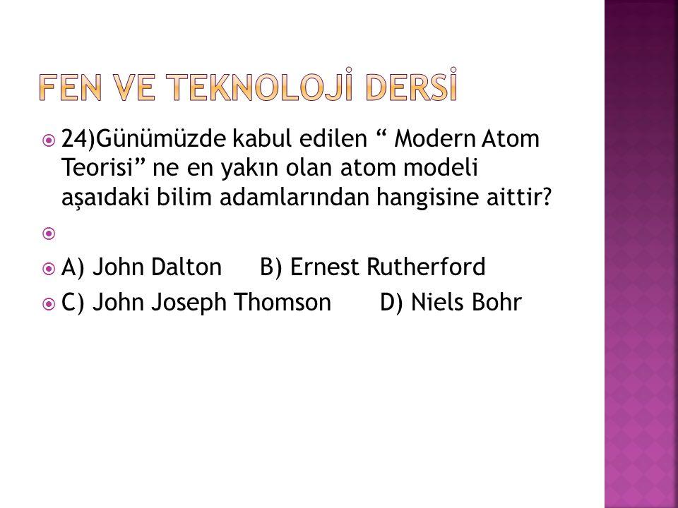 FEN VE TEKNOLOJİ DERSİ 24)Günümüzde kabul edilen Modern Atom Teorisi ne en yakın olan atom modeli aşaıdaki bilim adamlarından hangisine aittir