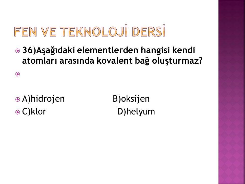 FEN VE TEKNOLOJİ DERSİ 36)Aşağıdaki elementlerden hangisi kendi atomları arasında kovalent bağ oluşturmaz